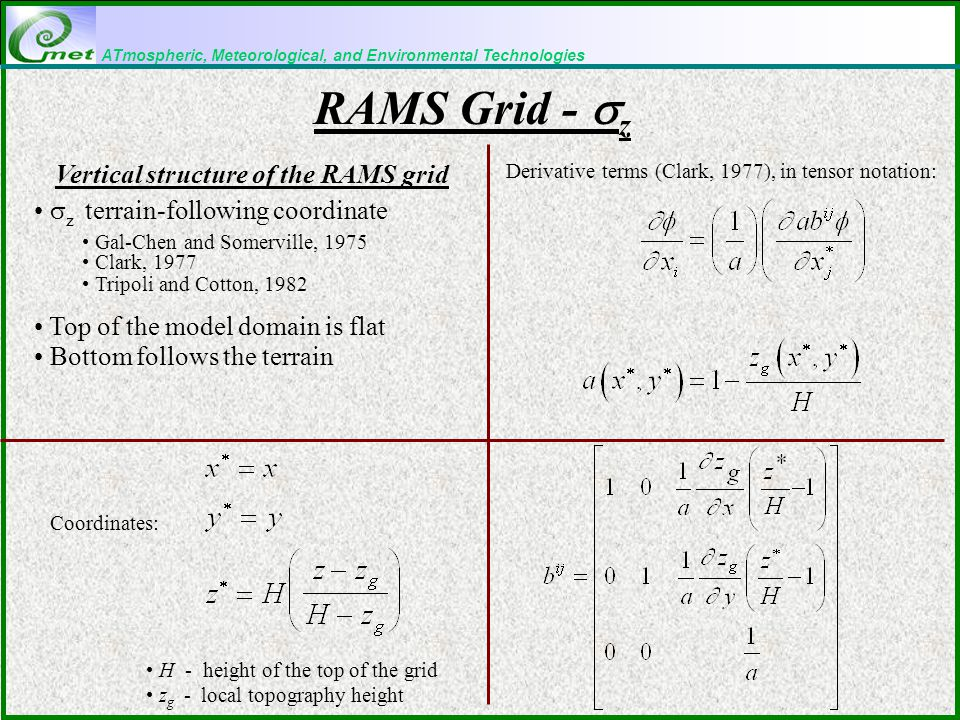 ATmospheric, Meteorological, and Environmental Technologies RAMS Grid -  z Derivative terms (Clark, 1977), in tensor notation: H - height of the top of the grid z g - local topography height Vertical structure of the RAMS grid  z terrain-following coordinate Gal-Chen and Somerville, 1975 Clark, 1977 Tripoli and Cotton, 1982 Top of the model domain is flat Bottom follows the terrain Coordinates: