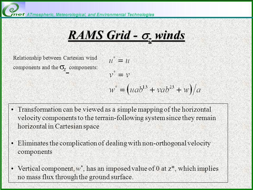 ATmospheric, Meteorological, and Environmental Technologies RAMS Grid -  z winds Transformation can be viewed as a simple mapping of the horizontal velocity components to the terrain-following system since they remain horizontal in Cartesian space Eliminates the complication of dealing with non-orthogonal velocity components Vertical component, w *, has an imposed value of 0 at z*, which implies no mass flux through the ground surface.