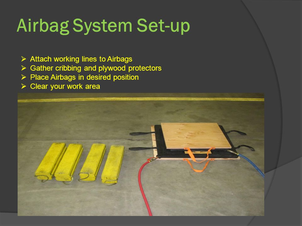 Airbag System Set-up  Attach working lines to Airbags  Gather cribbing and plywood protectors  Place Airbags in desired position  Clear your work area