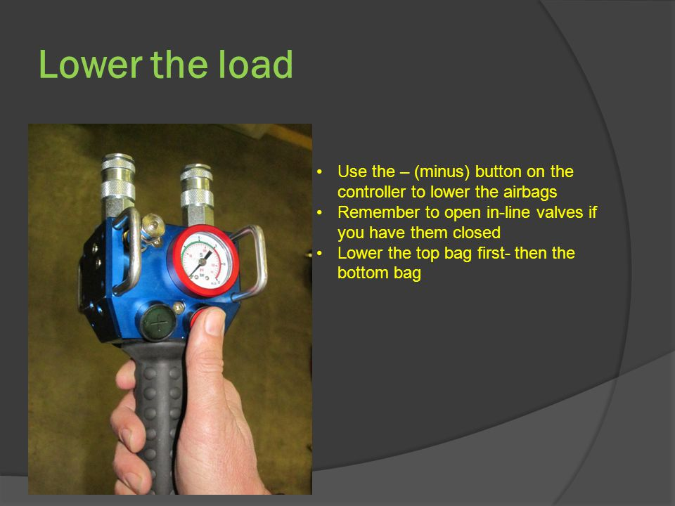 Lower the load Use the – (minus) button on the controller to lower the airbags Remember to open in-line valves if you have them closed Lower the top bag first- then the bottom bag
