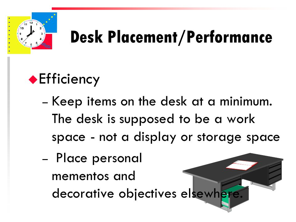 Desk Placement/Performance u Efficiency – Most efficient placed against the wall – Positioned so that you are not looking directly at the door
