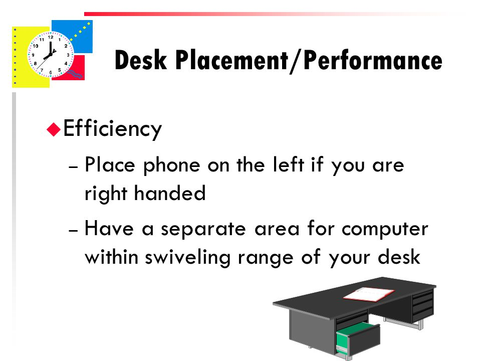 Desk Placement/Performance u Efficiency – Keep items on the desk at a minimum.