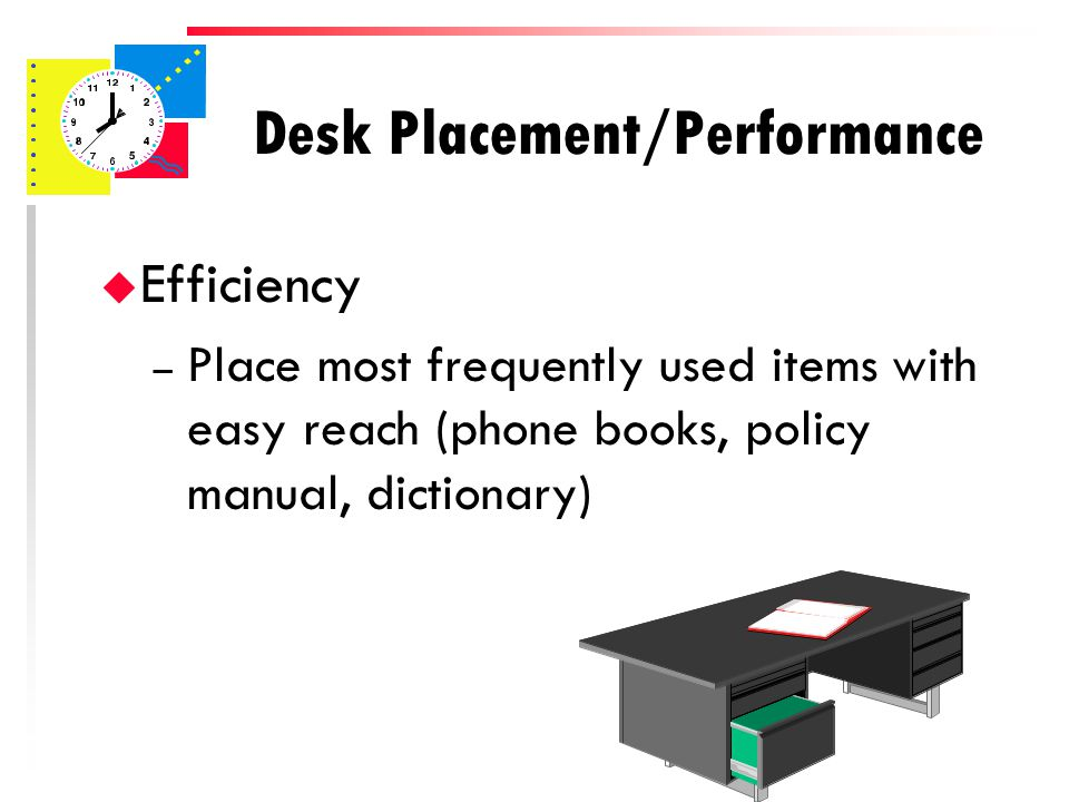 Desk Placement/Performance u Efficiency – Place phone on the left if you are right handed – Have a separate area for computer within swiveling range of your desk