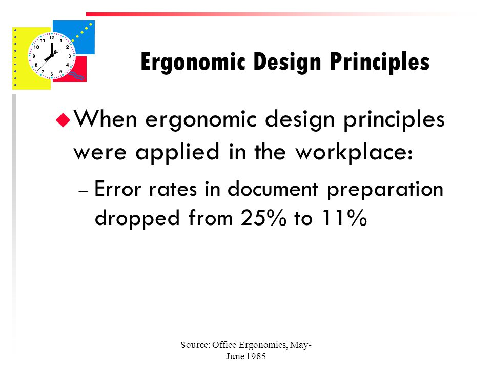 Source: Office Ergonomics, May- June 1985 Ergonomic Design Principles u When ergonomic design principles were applied in the workplace: – Monday morning absenteeism dropped from 7% to less than 1%