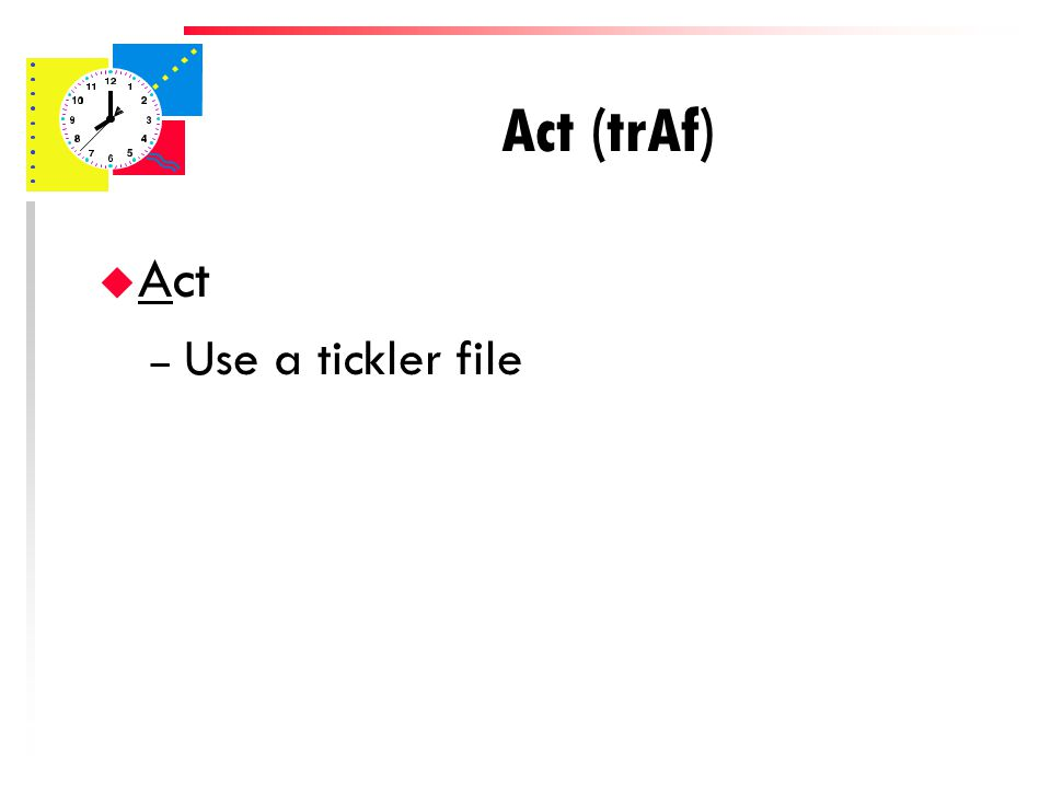 Act (trAf) u Act – If you can't handle the paperwork immediately: Use an A, B or C folder or drawer system (for items with a deadline, make Day Planner entry)