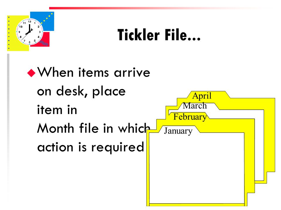 u Requires 43 file folders – 12 carry month labels (Jan., Feb., etc) – 31 carry numbers 1-31 Tickler File January February March April 1 2 3 4