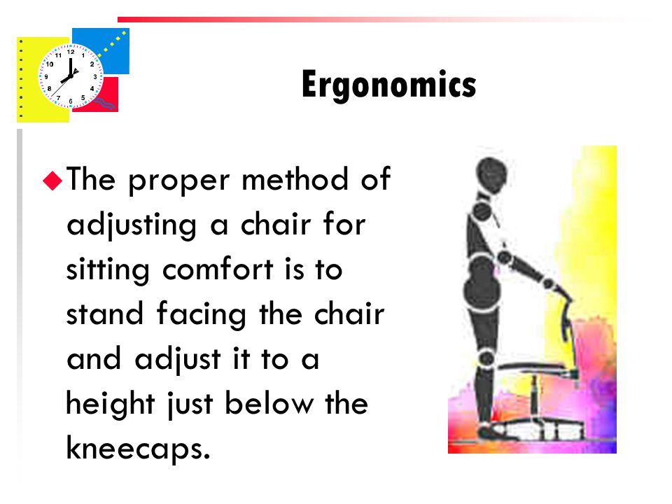 u The proper method of adjusting a chair for sitting comfort is to stand facing the chair and adjust it to a height just below the kneecaps.