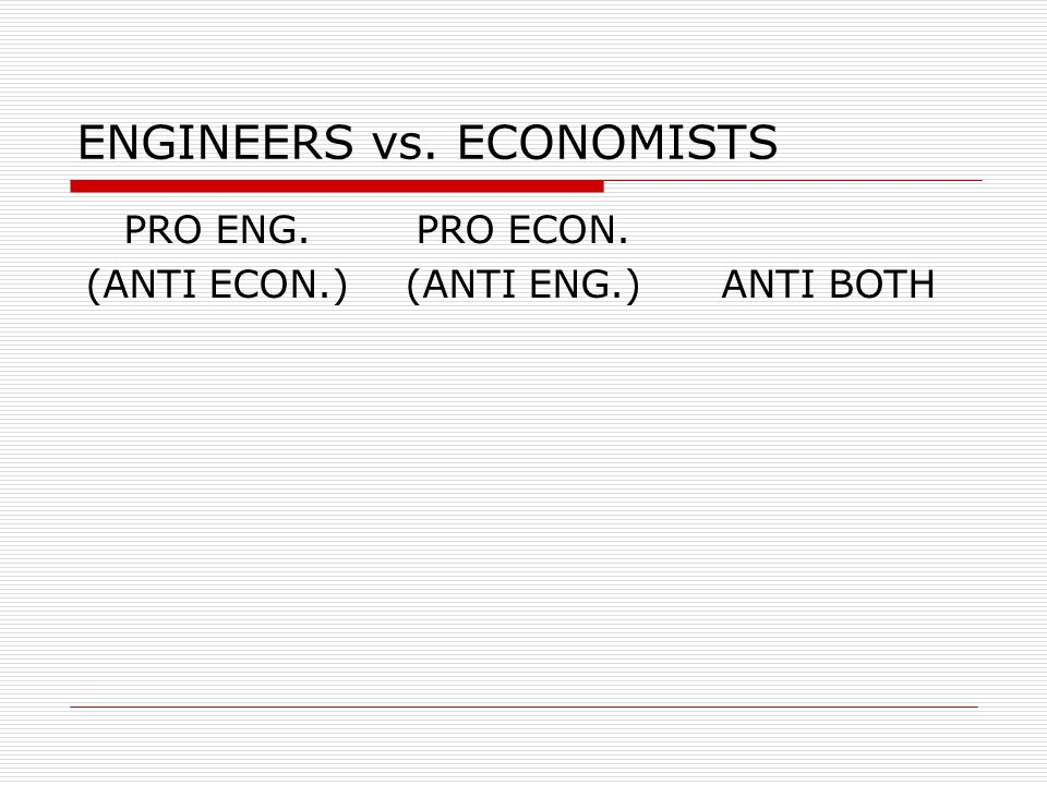 ENGINEERS vs. ECONOMISTS PRO ENG. (ANTI ECON.) PRO ECON. (ANTI ENG.)ANTI BOTH