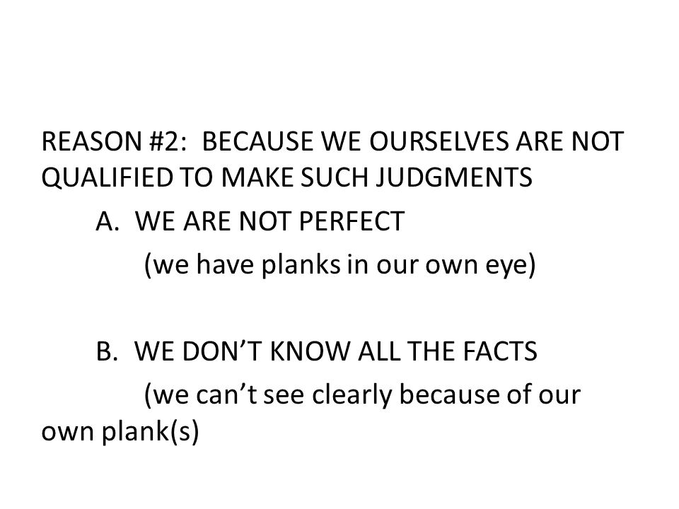 REASON #2: BECAUSE WE OURSELVES ARE NOT QUALIFIED TO MAKE SUCH JUDGMENTS A. WE ARE NOT PERFECT (we have planks in our own eye) B. WE DON'T KNOW ALL TH