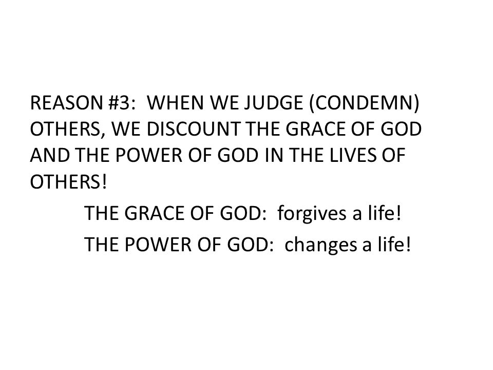REASON #3: WHEN WE JUDGE (CONDEMN) OTHERS, WE DISCOUNT THE GRACE OF GOD AND THE POWER OF GOD IN THE LIVES OF OTHERS! THE GRACE OF GOD: forgives a life