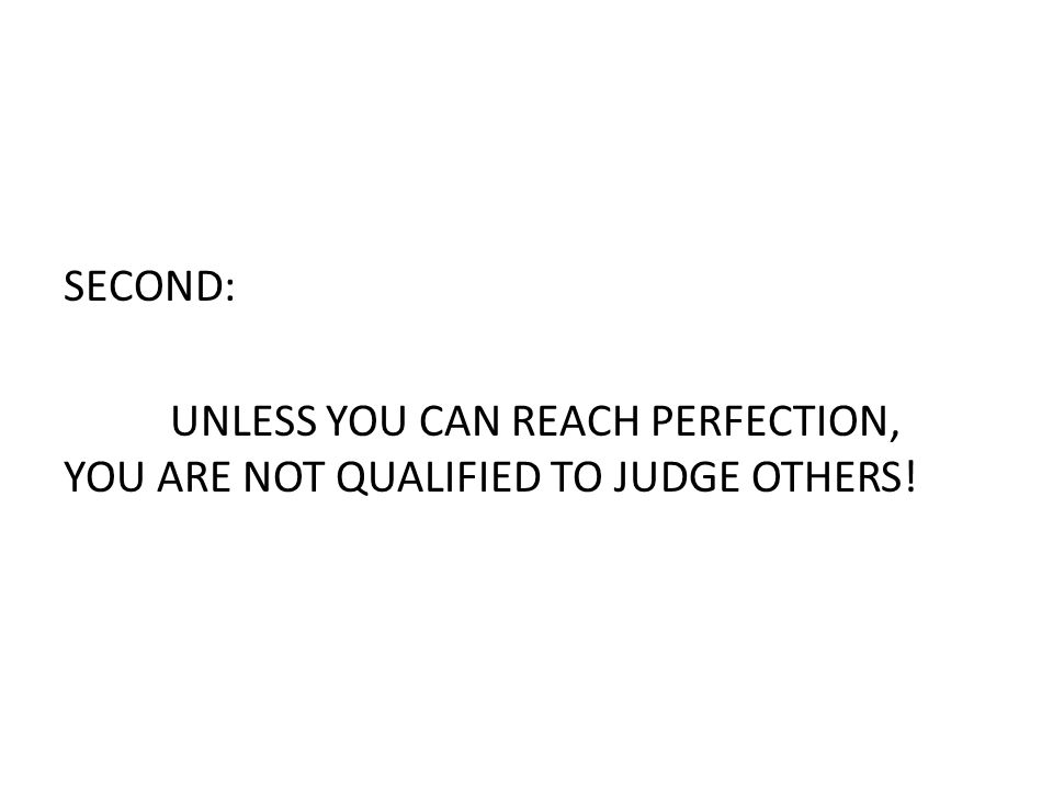 SECOND: UNLESS YOU CAN REACH PERFECTION, YOU ARE NOT QUALIFIED TO JUDGE OTHERS!