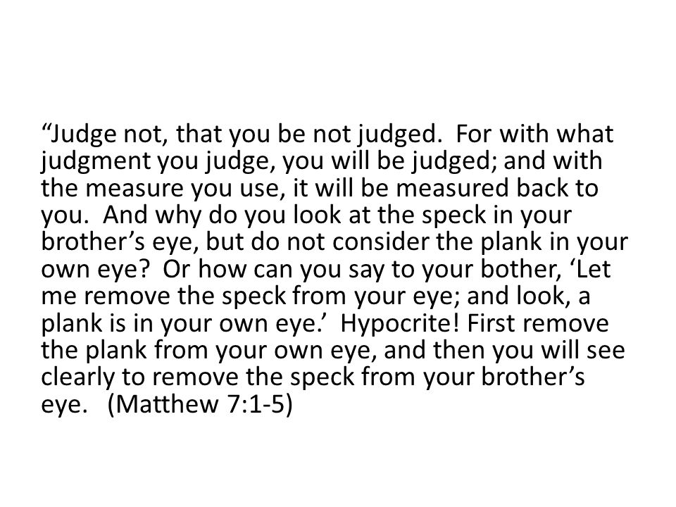 MAIN IDEA: JUDGING OTHERS IS A VERY SERIOUS MATTER AND WE SET OURSELVES UP FOR OUR OWN JUDGMENT BY OTHERS!