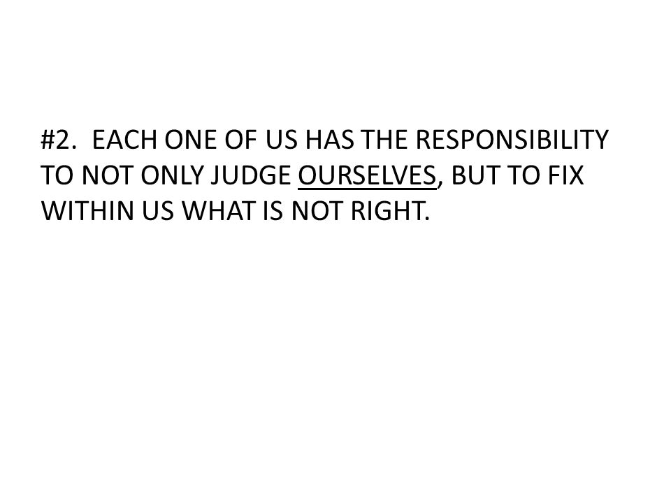 #2. EACH ONE OF US HAS THE RESPONSIBILITY TO NOT ONLY JUDGE OURSELVES, BUT TO FIX WITHIN US WHAT IS NOT RIGHT.