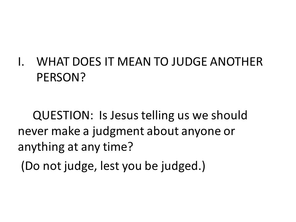 I.WHAT DOES IT MEAN TO JUDGE ANOTHER PERSON? QUESTION: Is Jesus telling us we should never make a judgment about anyone or anything at any time? (Do n