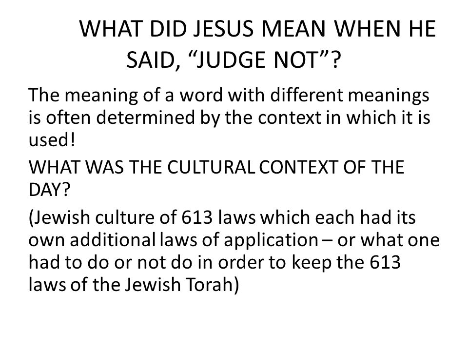 "WHAT DID JESUS MEAN WHEN HE SAID, ""JUDGE NOT""? The meaning of a word with different meanings is often determined by the context in which it is used! W"
