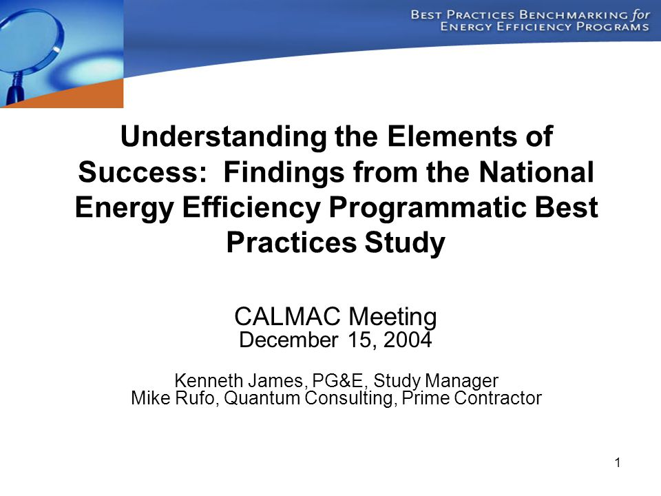 1 Understanding the Elements of Success: Findings from the National Energy Efficiency Programmatic Best Practices Study CALMAC Meeting December 15, 2004 Kenneth James, PG&E, Study Manager Mike Rufo, Quantum Consulting, Prime Contractor