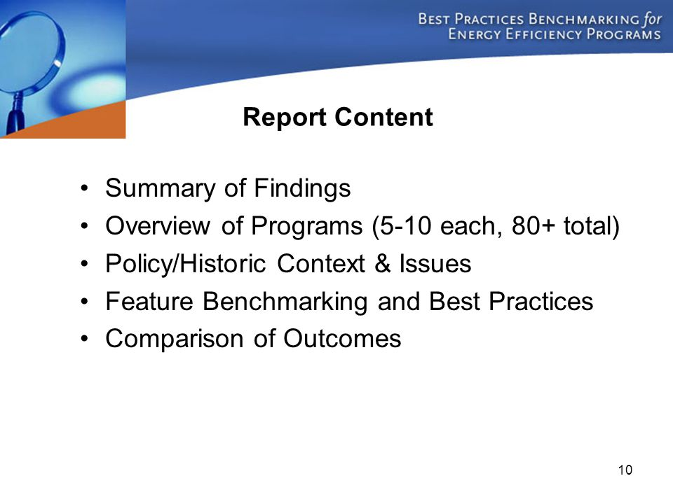 10 Study Products: Program Area White Paper Reports Summary of Findings Overview of Programs (5-10 each, 80+ total) Policy/Historic Context & Issues Feature Benchmarking and Best Practices Comparison of Outcomes Report Content
