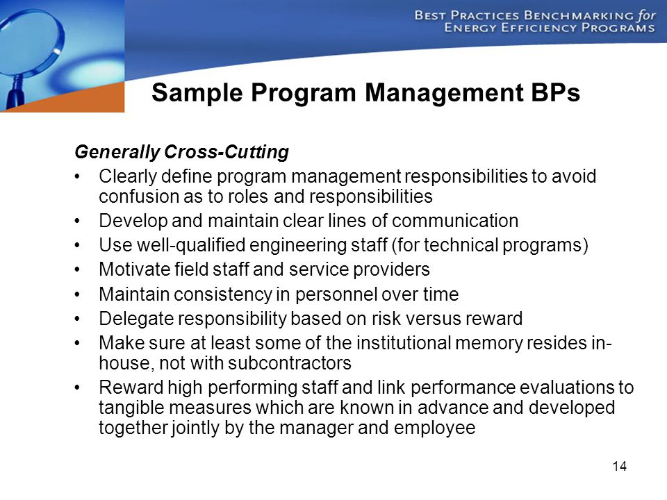 14 Generally Cross-Cutting Clearly define program management responsibilities to avoid confusion as to roles and responsibilities Develop and maintain clear lines of communication Use well-qualified engineering staff (for technical programs) Motivate field staff and service providers Maintain consistency in personnel over time Delegate responsibility based on risk versus reward Make sure at least some of the institutional memory resides in- house, not with subcontractors Reward high performing staff and link performance evaluations to tangible measures which are known in advance and developed together jointly by the manager and employee Sample Program Management BPs