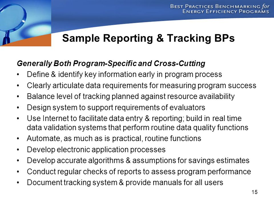 15 Generally Both Program-Specific and Cross-Cutting Define & identify key information early in program process Clearly articulate data requirements for measuring program success Balance level of tracking planned against resource availability Design system to support requirements of evaluators Use Internet to facilitate data entry & reporting; build in real time data validation systems that perform routine data quality functions Automate, as much as is practical, routine functions Develop electronic application processes Develop accurate algorithms & assumptions for savings estimates Conduct regular checks of reports to assess program performance Document tracking system & provide manuals for all users Sample Reporting & Tracking BPs
