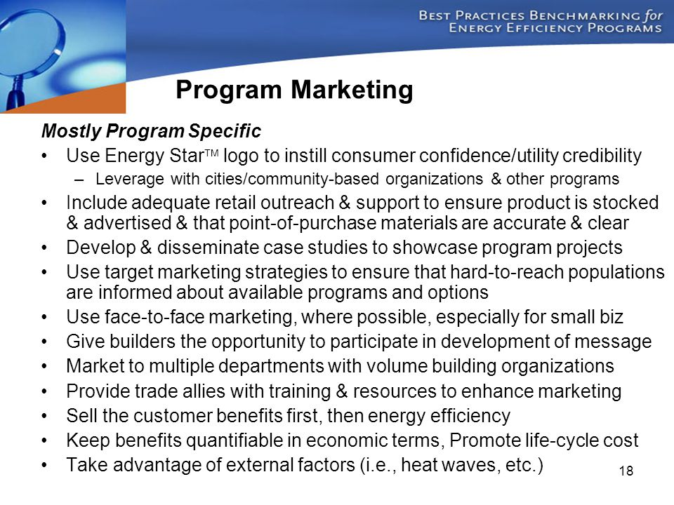 18 Mostly Program Specific Use Energy Star  logo to instill consumer confidence/utility credibility –Leverage with cities/community-based organizations & other programs Include adequate retail outreach & support to ensure product is stocked & advertised & that point-of-purchase materials are accurate & clear Develop & disseminate case studies to showcase program projects Use target marketing strategies to ensure that hard-to-reach populations are informed about available programs and options Use face-to-face marketing, where possible, especially for small biz Give builders the opportunity to participate in development of message Market to multiple departments with volume building organizations Provide trade allies with training & resources to enhance marketing Sell the customer benefits first, then energy efficiency Keep benefits quantifiable in economic terms, Promote life-cycle cost Take advantage of external factors (i.e., heat waves, etc.) Program Marketing