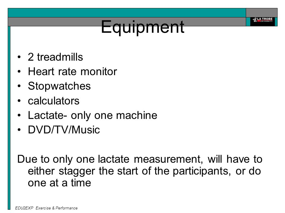 EDU2EXP Exercise & Performance Equipment 2 treadmills Heart rate monitor Stopwatches calculators Lactate- only one machine DVD/TV/Music Due to only one lactate measurement, will have to either stagger the start of the participants, or do one at a time