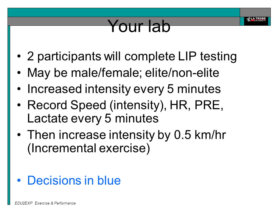 EDU2EXP Exercise & Performance Your lab 2 participants will complete LIP testing May be male/female; elite/non-elite Increased intensity every 5 minutes Record Speed (intensity), HR, PRE, Lactate every 5 minutes Then increase intensity by 0.5 km/hr (Incremental exercise) Decisions in blue