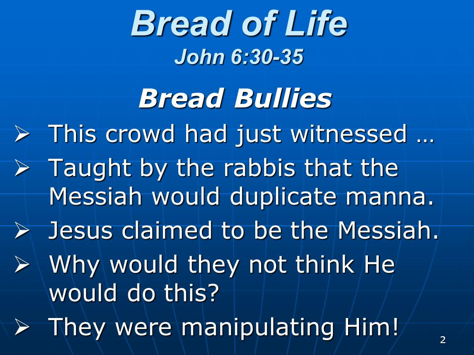 2 Bread Bullies  This crowd had just witnessed …  Taught by the rabbis that the Messiah would duplicate manna.