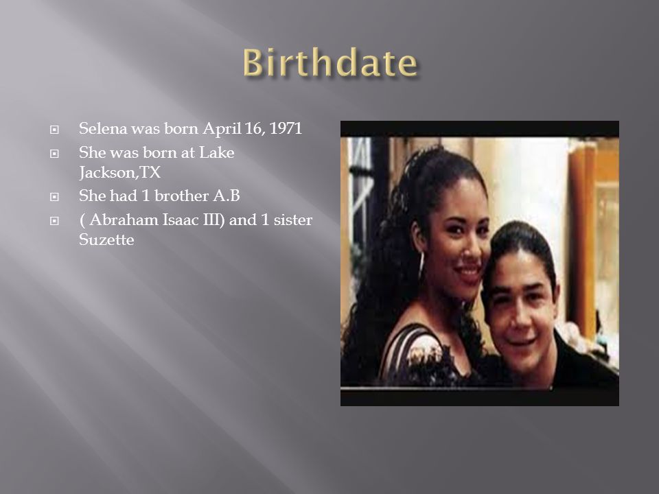  Selena was born April 16, 1971  She was born at Lake Jackson,TX  She had 1 brother A.B  ( Abraham Isaac III) and 1 sister Suzette