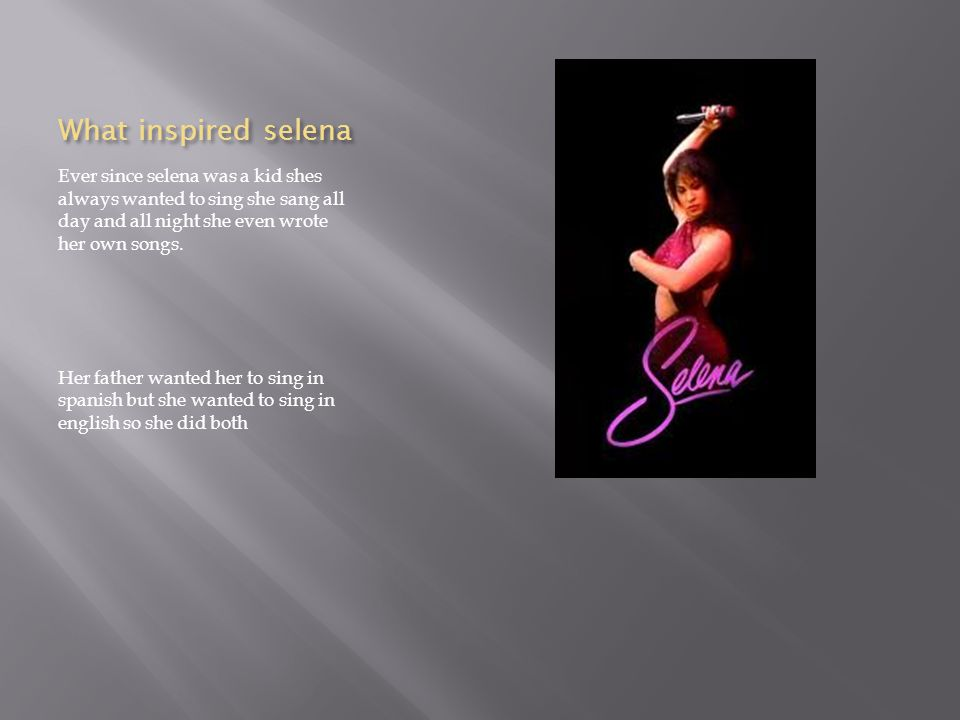 What inspired selena Ever since selena was a kid shes always wanted to sing she sang all day and all night she even wrote her own songs.