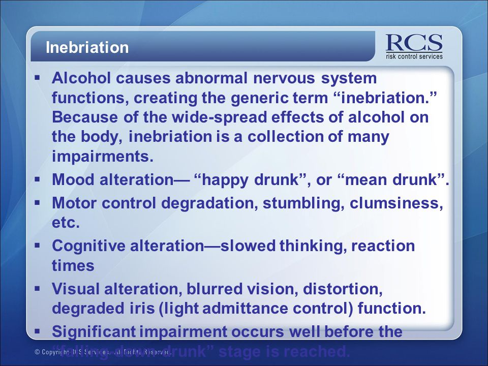 Inebriation  Alcohol causes abnormal nervous system functions, creating the generic term inebriation. Because of the wide-spread effects of alcohol on the body, inebriation is a collection of many impairments.