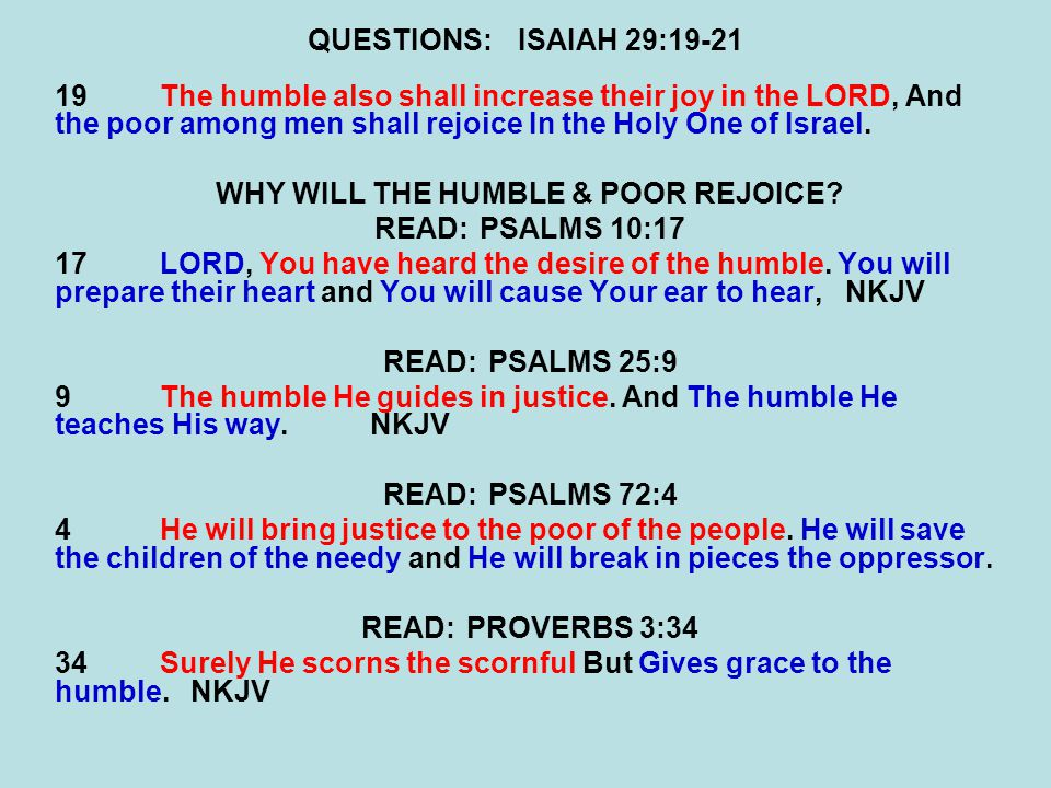 QUESTIONS:ISAIAH 29:19-21 19The humble also shall increase their joy in the LORD, And the poor among men shall rejoice In the Holy One of Israel.