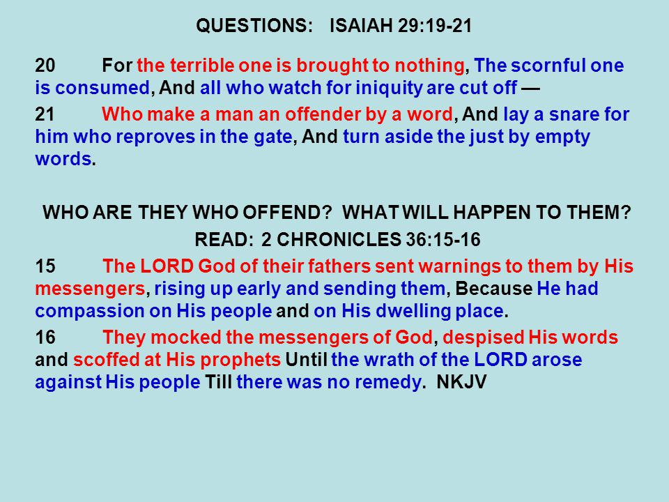QUESTIONS:ISAIAH 29:19-21 20For the terrible one is brought to nothing, The scornful one is consumed, And all who watch for iniquity are cut off — 21Who make a man an offender by a word, And lay a snare for him who reproves in the gate, And turn aside the just by empty words.