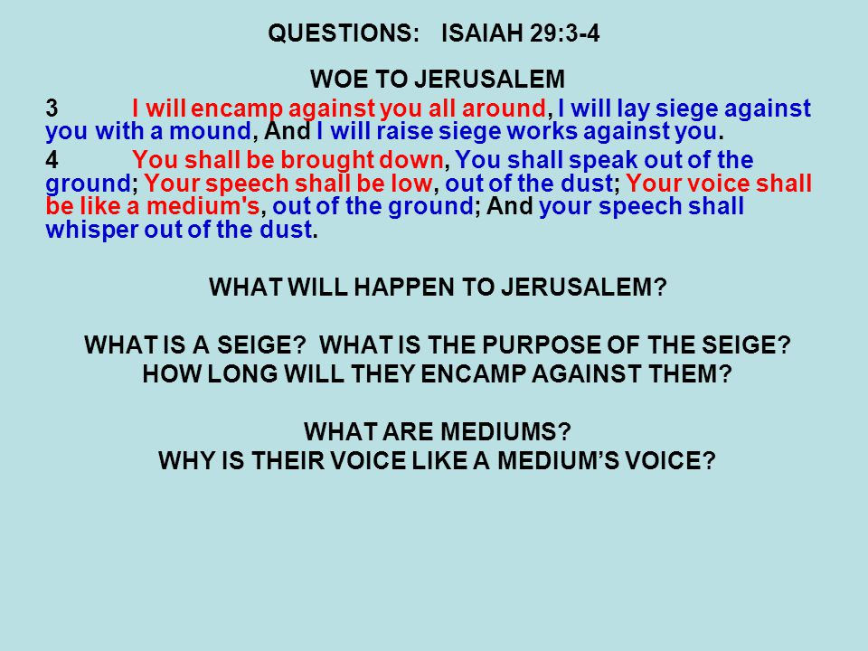 QUESTIONS:ISAIAH 29:3-4 WOE TO JERUSALEM 3I will encamp against you all around, I will lay siege against you with a mound, And I will raise siege works against you.