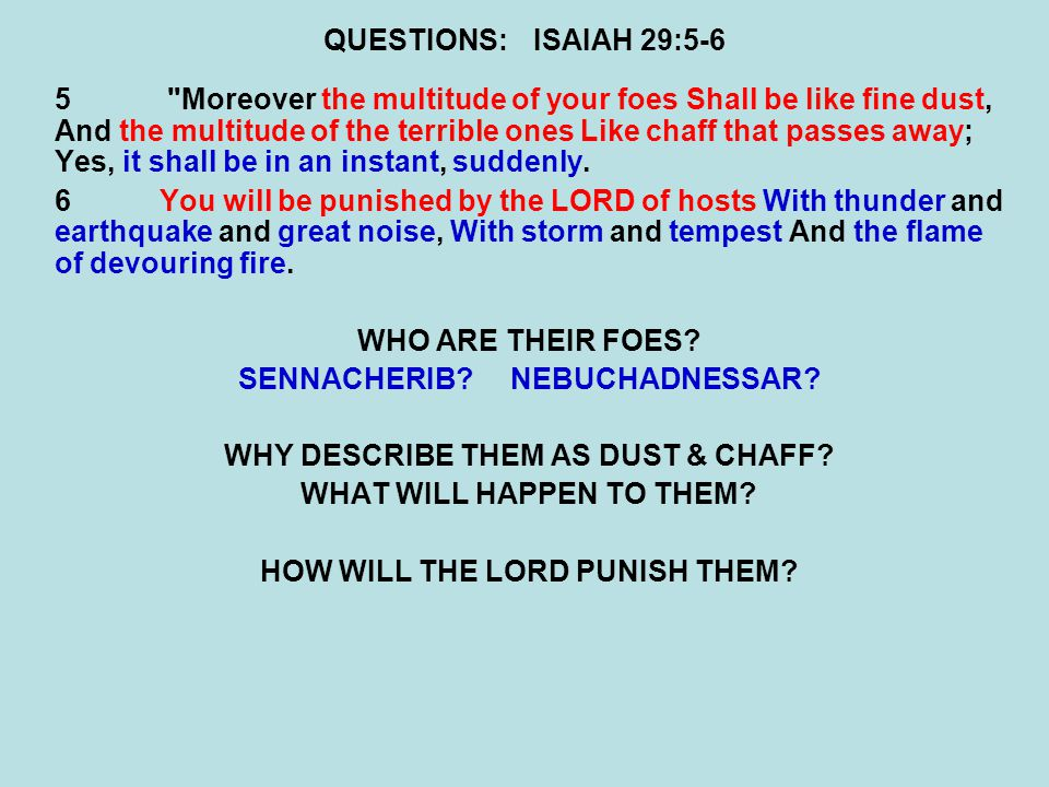 QUESTIONS:ISAIAH 29:5-6 5 Moreover the multitude of your foes Shall be like fine dust, And the multitude of the terrible ones Like chaff that passes away; Yes, it shall be in an instant, suddenly.