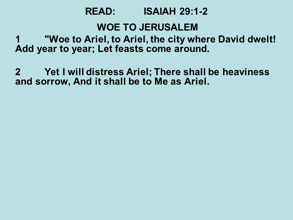 READ:ISAIAH 29:1-2 WOE TO JERUSALEM 1 Woe to Ariel, to Ariel, the city where David dwelt.