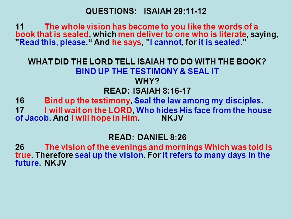 QUESTIONS:ISAIAH 29:11-12 11 The whole vision has become to you like the words of a book that is sealed, which men deliver to one who is literate, saying, Read this, please. And he says, I cannot, for it is sealed. WHAT DID THE LORD TELL ISAIAH TO DO WITH THE BOOK.