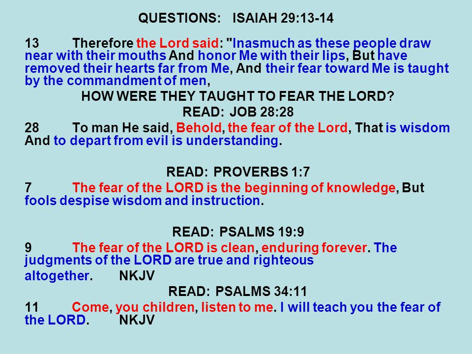 QUESTIONS:ISAIAH 29:13-14 13Therefore the Lord said: Inasmuch as these people draw near with their mouths And honor Me with their lips, But have removed their hearts far from Me, And their fear toward Me is taught by the commandment of men, HOW WERE THEY TAUGHT TO FEAR THE LORD.