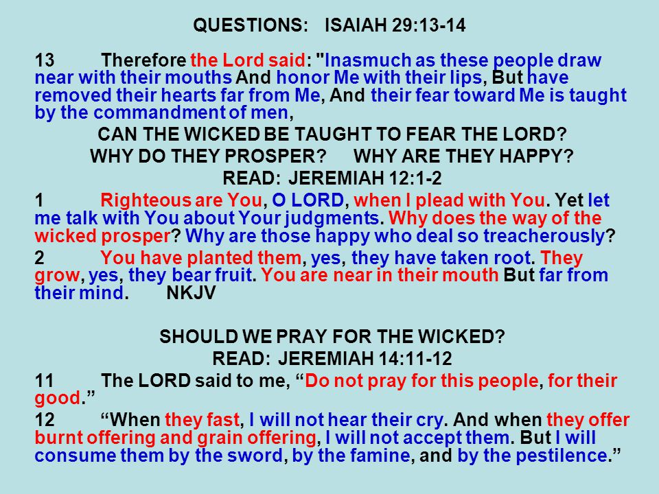 QUESTIONS:ISAIAH 29:13-14 13Therefore the Lord said: Inasmuch as these people draw near with their mouths And honor Me with their lips, But have removed their hearts far from Me, And their fear toward Me is taught by the commandment of men, CAN THE WICKED BE TAUGHT TO FEAR THE LORD.