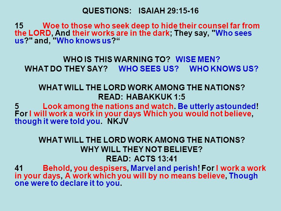 QUESTIONS:ISAIAH 29:15-16 15Woe to those who seek deep to hide their counsel far from the LORD, And their works are in the dark; They say, Who sees us? and, Who knows us? WHO IS THIS WARNING TO?WISE MEN.