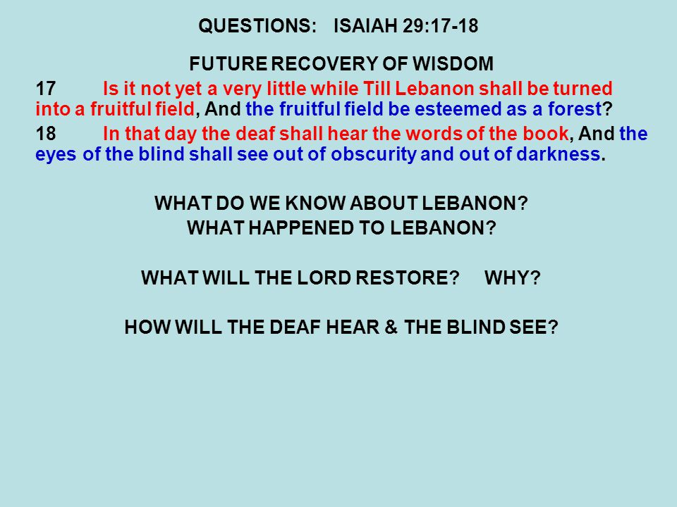 QUESTIONS:ISAIAH 29:17-18 FUTURE RECOVERY OF WISDOM 17Is it not yet a very little while Till Lebanon shall be turned into a fruitful field, And the fruitful field be esteemed as a forest.