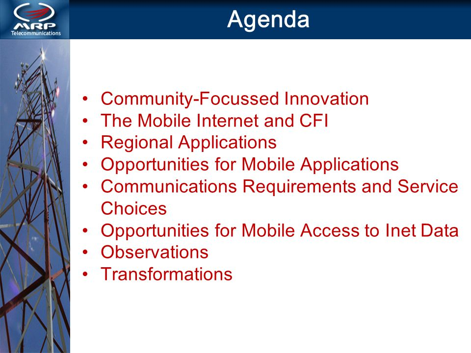 Agenda Community-Focussed Innovation The Mobile Internet and CFI Regional Applications Opportunities for Mobile Applications Communications Requirements and Service Choices Opportunities for Mobile Access to Inet Data Observations Transformations