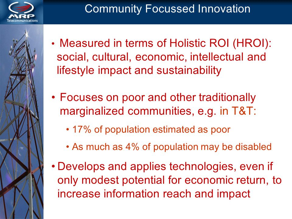 Community Focussed Innovation Measured in terms of Holistic ROI (HROI): social, cultural, economic, intellectual and lifestyle impact and sustainability Focuses on poor and other traditionally marginalized communities, e.g.