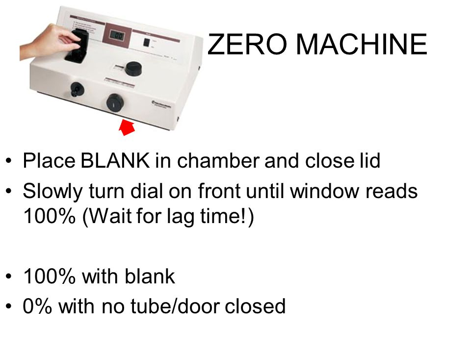 ZERO MACHINE Place BLANK in chamber and close lid Slowly turn dial on front until window reads 100% (Wait for lag time!) 100% with blank 0% with no tube/door closed