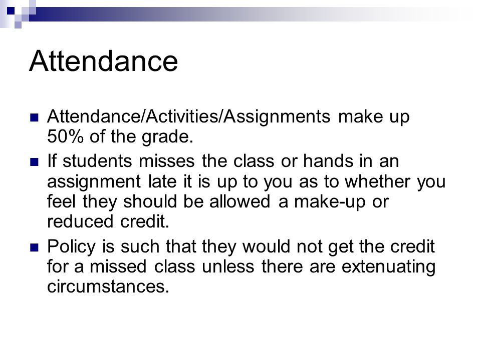 Attendance Attendance/Activities/Assignments make up 50% of the grade.