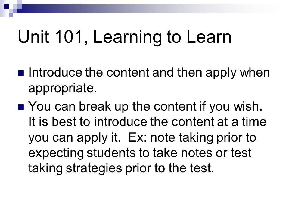 Unit 101, Learning to Learn Introduce the content and then apply when appropriate.