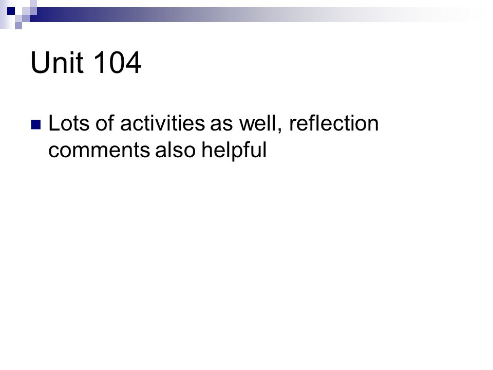 Unit 104 Lots of activities as well, reflection comments also helpful