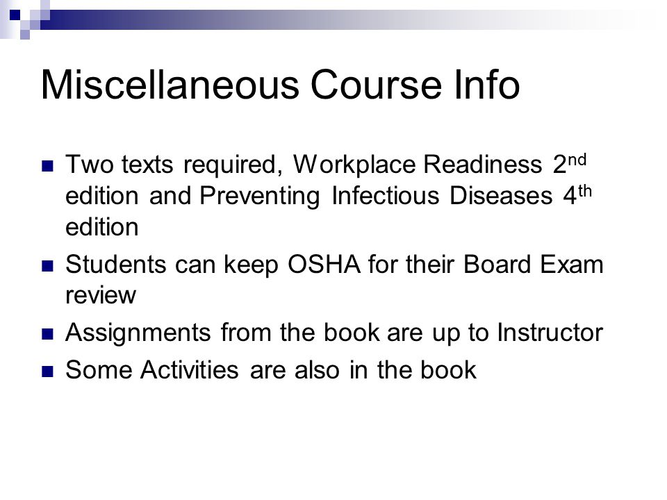 Miscellaneous Course Info Two texts required, Workplace Readiness 2 nd edition and Preventing Infectious Diseases 4 th edition Students can keep OSHA for their Board Exam review Assignments from the book are up to Instructor Some Activities are also in the book