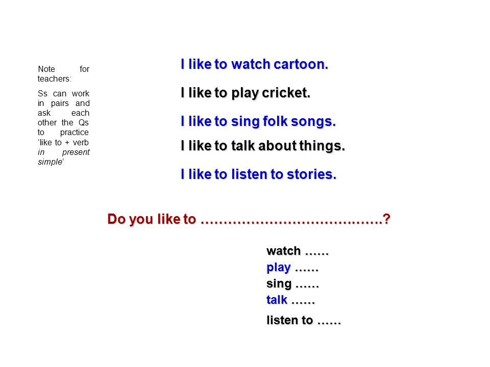 I like to watch cartoon. I like to play cricket. I like to sing folk songs.