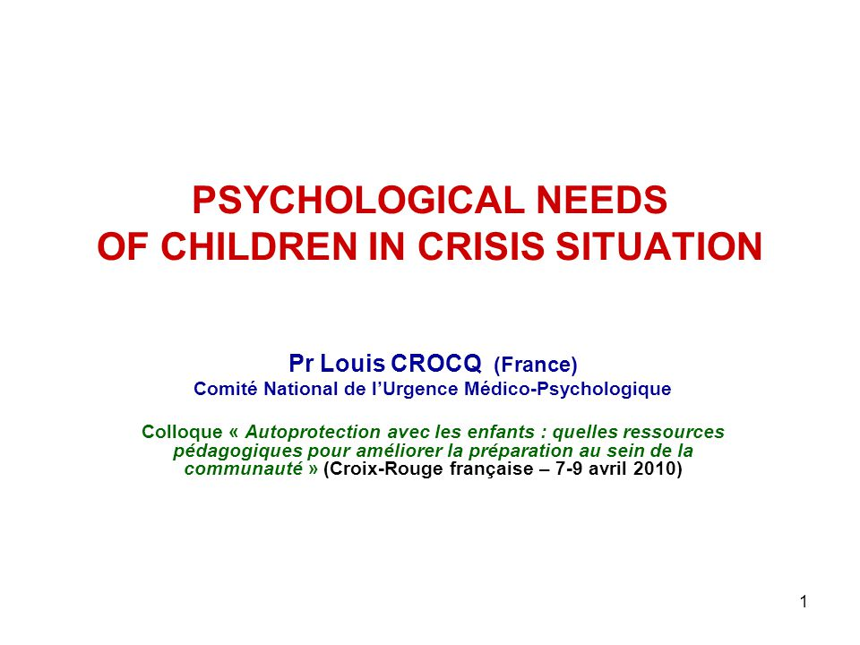 1 PSYCHOLOGICAL NEEDS OF CHILDREN IN CRISIS SITUATION Pr Louis CROCQ (France) Comité National de l'Urgence Médico-Psychologique Colloque « Autoprotect