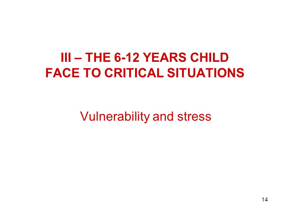 14 III – THE 6-12 YEARS CHILD FACE TO CRITICAL SITUATIONS Vulnerability and stress